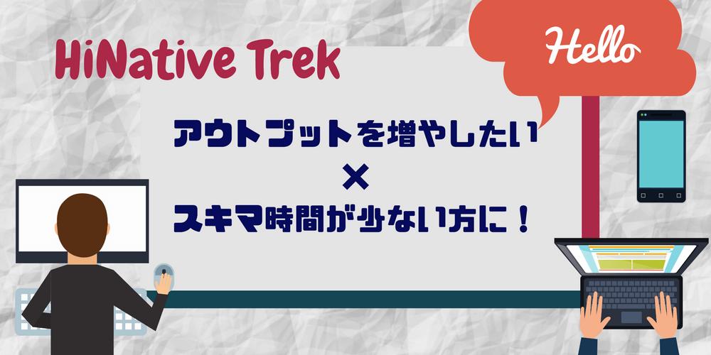 HiNative Trekはアウトプットを増やしたい・スキマ時間が少ない方にぴったり